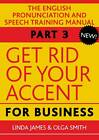 Get Rid of Your Accent for Business: The English Pronunciation and Speech Training Manual: Pt. 3 by Olga Smith, Linda James (Mixed media product, 2012)