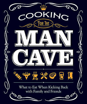 Cooking for the Man Cave: What to Eat When Kicking Back with Family and Friends