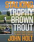 Stalking Trophy Brown Trout: A Fly-Fisher's Guide to Catching the Biggest Trout of Your Life by John Holt (Paperback, 2011)