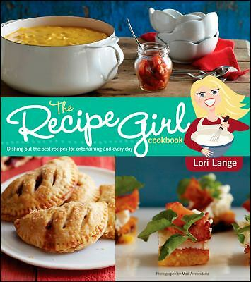 The Recipe Girl Cookbook: Dishing Out the Best Recipes for Entertaining and Eve