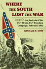 Where The South Lost The War: An Analysis of the Fort Henry-fort Donelson Campaign, February 1862 by Kendall D. Gott (Paperback, 2012)