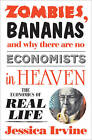 Zombies, Bananas and Why There are No Economists in Heaven: The Economics of Real Life by Jessica Irvine (Paperback, 2012)