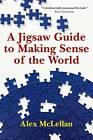 A Jigsaw Guide to Making Sense of the World by Alex McLellan (Paperback / softback, 2012)