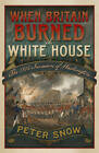 When Britain Burned the White House: The 1814 Invasion of Washington by Peter Snow (Hardback, 2013)