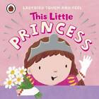 This Little Princess: Ladybird Touch and Feel by Penguin Books Ltd (Board book, 2013)