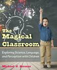The Magical Classroom: Exploring Science, Language, and Perception with Children by Michael J Strauss (Paperback / softback, 2013)