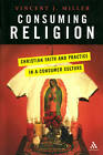 Consuming Religion: Christian Faith and Practice in a Consumer Culture by Vincent J. Miller (Paperback, 2005)
