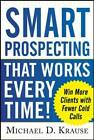 Smart Prospecting That Works Every Time!: Win More Clients with Fewer Cold Calls by Michael D. Krause (Paperback, 2013)