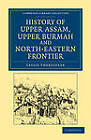 History of Upper Assam, Upper Burmah and North-Eastern Frontier by Leslie Shakespear (Paperback, 2012)
