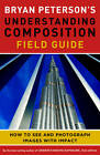 Bryan Peterson's Understanding Composition Field Guide: How to See and Photograph Images with Impact by Bryan Peterson (Paperback, 2012)