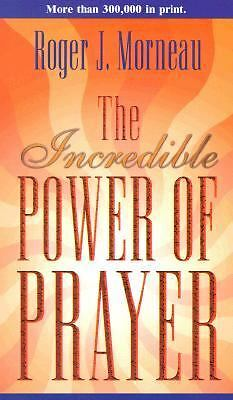 The Incredible Power of Prayer by Roger J. Morneau