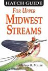 Hatch Guide for Upper Midwest Streams by Ann R. Miller (2012, Paperback)