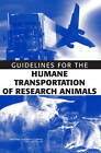 Guidelines for the Humane Transportation of Research Animals by Division on Earth and Life Studies, National Research Council, Committee on Guidelines for the Humane Transportation of Laboratory Animals, Institute for Laboratory Animal Research, National Academy of Sciences (Paperback, 2006)