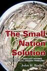 The Small Nation Solution: How the World's Smallest Nations Can Solve the World's Biggest Problems by John H. Bodley (Hardback, 2013)