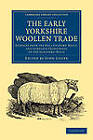 The Early Yorkshire Woollen Trade: Extracts from the Hull Customs' Rolls, and Complete Transcripts of the Ulnagers' Rolls by Cambridge Library Collection (Paperback, 2013)
