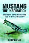 Mustang the Inspiration: The Plane That Turned the Tide in World War Two by Philip Kaplan (Hardback, 2013)