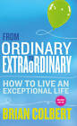 From Ordinary to Extraordinary: How to Live an Exceptional Life by Brian Colbert (Paperback, 2012)