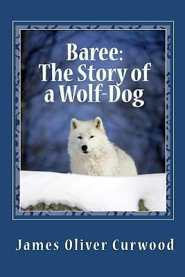 Baree: The Story of a Wolf-Dog by Curwood, James Oliver