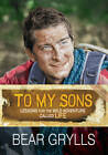 To My Sons: Lessons for the Wild Adventure Called Life by Bear Grylls (Hardback, 2012)