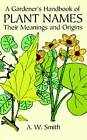 A Gardener's Handbook of Plant Names: Their Meanings and Origins by A. W. Smith (Paperback, 1997)