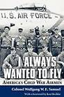 I Always Wanted to Fly: America's Cold War Airmen by Wolfgang W. E. Samuel (Paperback, 2011)
