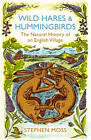 Wild Hares and Hummingbirds: The Natural History of an English Village by Stephen Moss (Paperback, 2012)