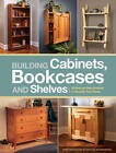 Building Cabinets, Bookcases & Shelves: 29 Step-By-Step Projects to Beautify Your Home by Editors of Popular Woodworking (Paperback, 2012)
