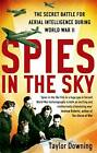 Spies in the Sky: The Secret Battle for Aerial Intelligence During World War II by Taylor Downing (Paperback, 2012)