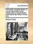 Plain Truth, in a Plain Dress : Or, a short admonition to the middle ranks of Great Britain and Ireland. by William Tindal, M. A. by William Tindal (2010, Paperback)