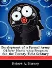 Development of a Formal Army Officer Mentorship Program for the Twenty-First Century by Robert A Harney (Paperback / softback, 2012)