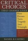 Critical Choices That Change Lives : How Heroes Turn Tragedy into Triumph by Daniel R. Castro (2005, Paperback)
