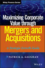 Maximizing Corporate Value Through Mergers and Acquisitions: A Strategic Growth Guide by Patrick A. Gaughan (Hardback, 2013)