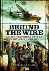 Behind the Wire: Allied Prisoners of War in Hitler's Germany by Philip Kaplan, Jack Currie (Hardback, 2012)