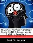 Measures of Effective Military Public Health Interventions in Stability Operations by Jacob W Aaronson (Paperback / softback, 2012)