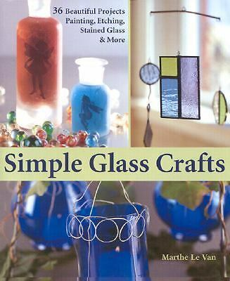 Simple Glass Crafts: 36 Beautiful Projects: Painting, Etching, Stained Glass & M
