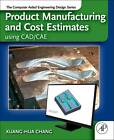 Product Manufacturing and Cost Estimating Using CAD/CAE: The Computer Aided Engineering Design Series by Kuang-Hua Chang (Hardback, 2013)