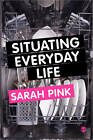 Situating Everyday Life: Practices and Places by Sarah Pink (Paperback, 2012)