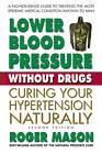 Lower Blood Pressure Without Drugs: Curing Your Hypertension Naturally by Roger Mason (Paperback, 2012)
