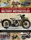 An Illustrated History of Military Motorcycles: 100 Years of Wartime Motorcycles, from the First Machines of World War I to the Diesel-powered Types and Quad Bikes of Today, with 230 Photographs by Pat Ware (Paperback, 2012)