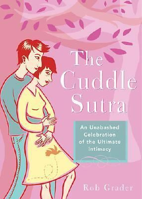 The Cuddle Sutra: An Unabashed Celebration of the Ultimate Intimacy, Rob Grader,