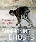 Summoning Ghosts: The Art of Hung Liu by Karen Smith, Wu Hung, Yiyun Li, Stephanie Hanor, Bill Berkson, Rene De Guzman (Hardback, 2013)