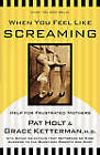 When You Feel Like Screaming: Help for Frustrated Mothers by Pat Holt, Grace H Ketterman (Paperback / softback, 2001)