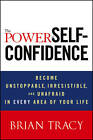 The Power of Self-Confidence: Become Unstoppable, Irresistible, and Unafraid in Every Area of Your Life by Brian Tracy (Hardback, 2012)