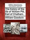 The History of the Life of William Pitt, Earl of Chatham. by William Goodwin (Paperback / softback, 2012)