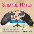 Strange Mates: The Weird and Wonderful World of Animal Attraction by George Lewis (Hardback, 2012)