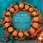 Flower Garlands & Circles: How to Create 30 Stunning Displays with Fresh and Dried Flowers by Fiona Eaton (Hardback, 2013)