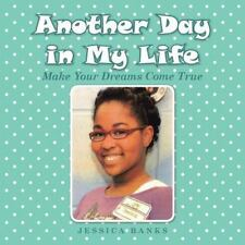 Another Day in My Life : Make Your Dreams Come True by Jessica Banks (2015,...