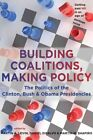 Building Coalitions, Making Policy: The Politics of the Clinton, Bush, and Obama Presidencies by Johns Hopkins University Press (Paperback, 2012)