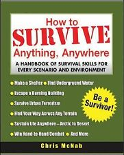How to Survive Anything, Anywhere : A Handbook of Survival Skills for Every...