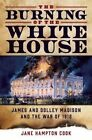 The Burning of the White House: James and Dolley Madison and the War of 1812 by Jane Hampton Cook (Hardback, 2016)